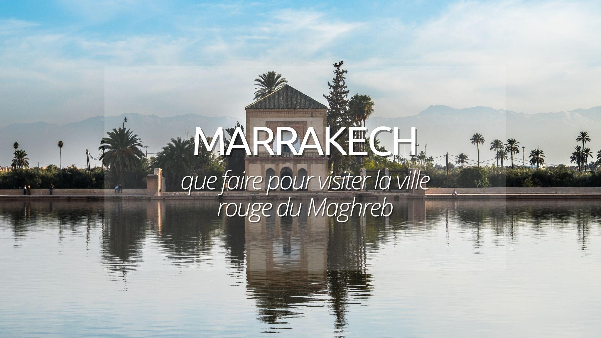 Marrakech : guide des incontournables à voir et à savoir