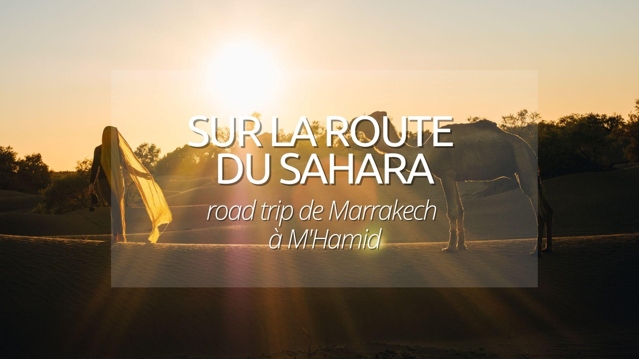 Roadtrip au Maroc : De Marrakech au désert de M'Hamid