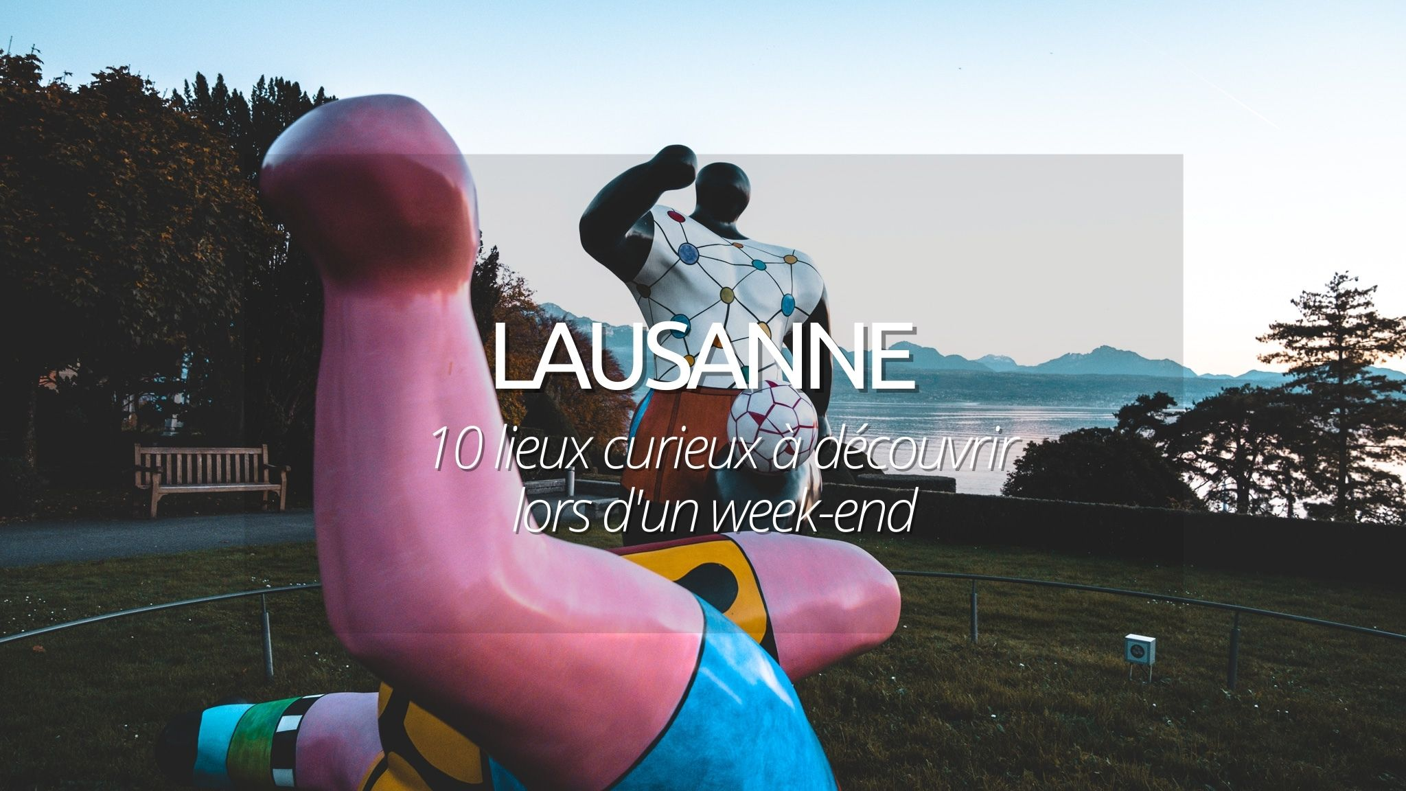 Visiter Lausanne : les 10 lieux curieux à découvrir lors de votre week-end