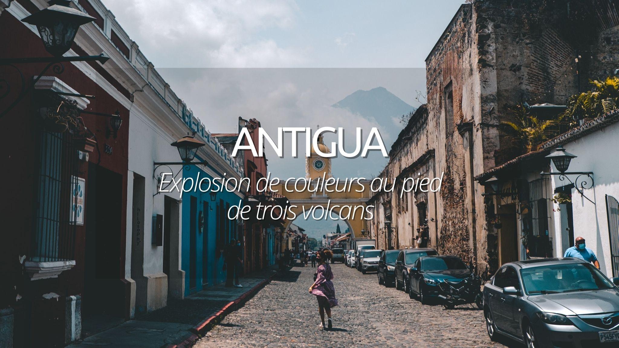Visiter Antigua au Guatemala : splendeur coloniale au pied de volcans