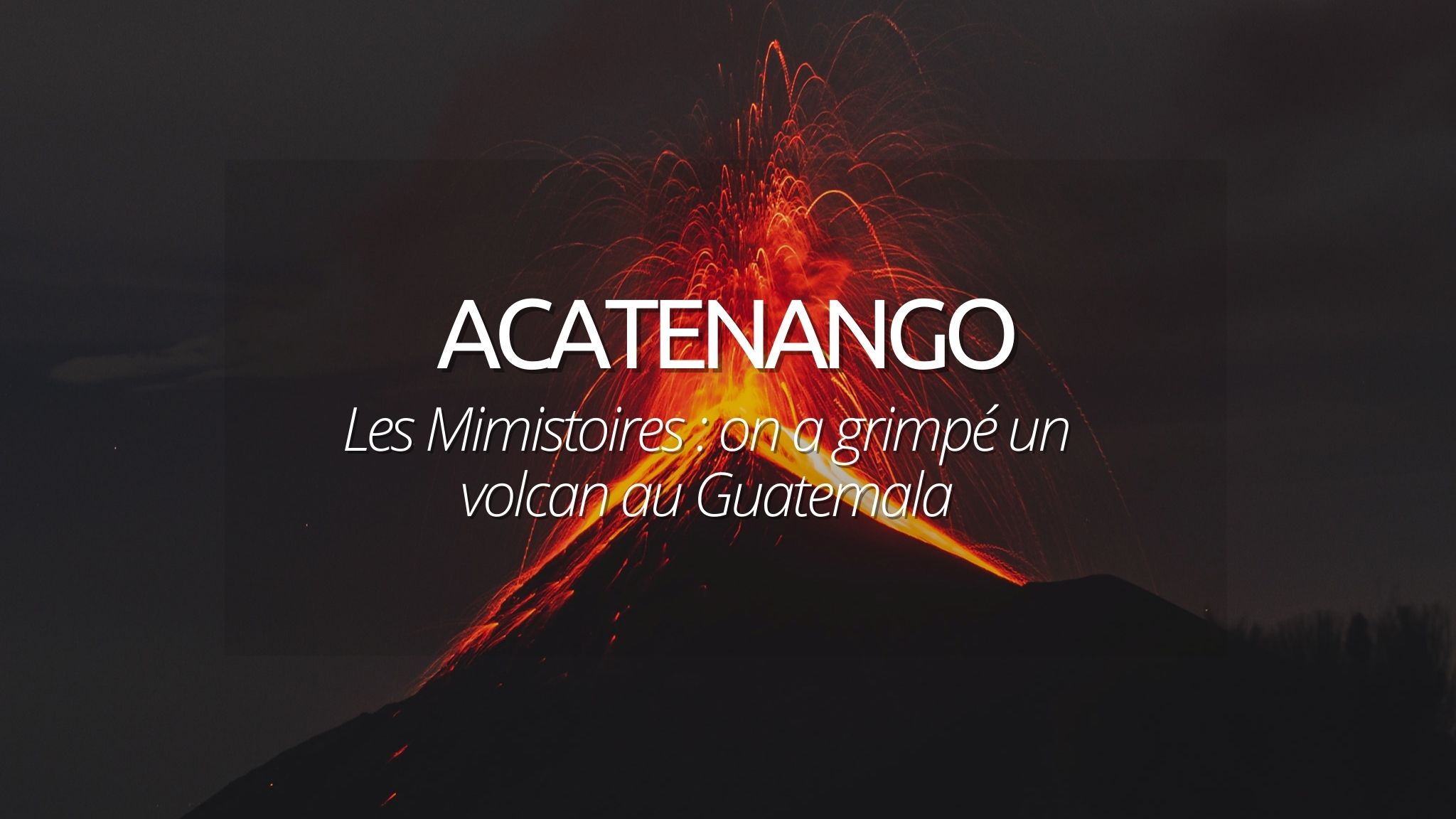 Les Mimistoires : On a grimpé le volcan Acatenango au Guatemala