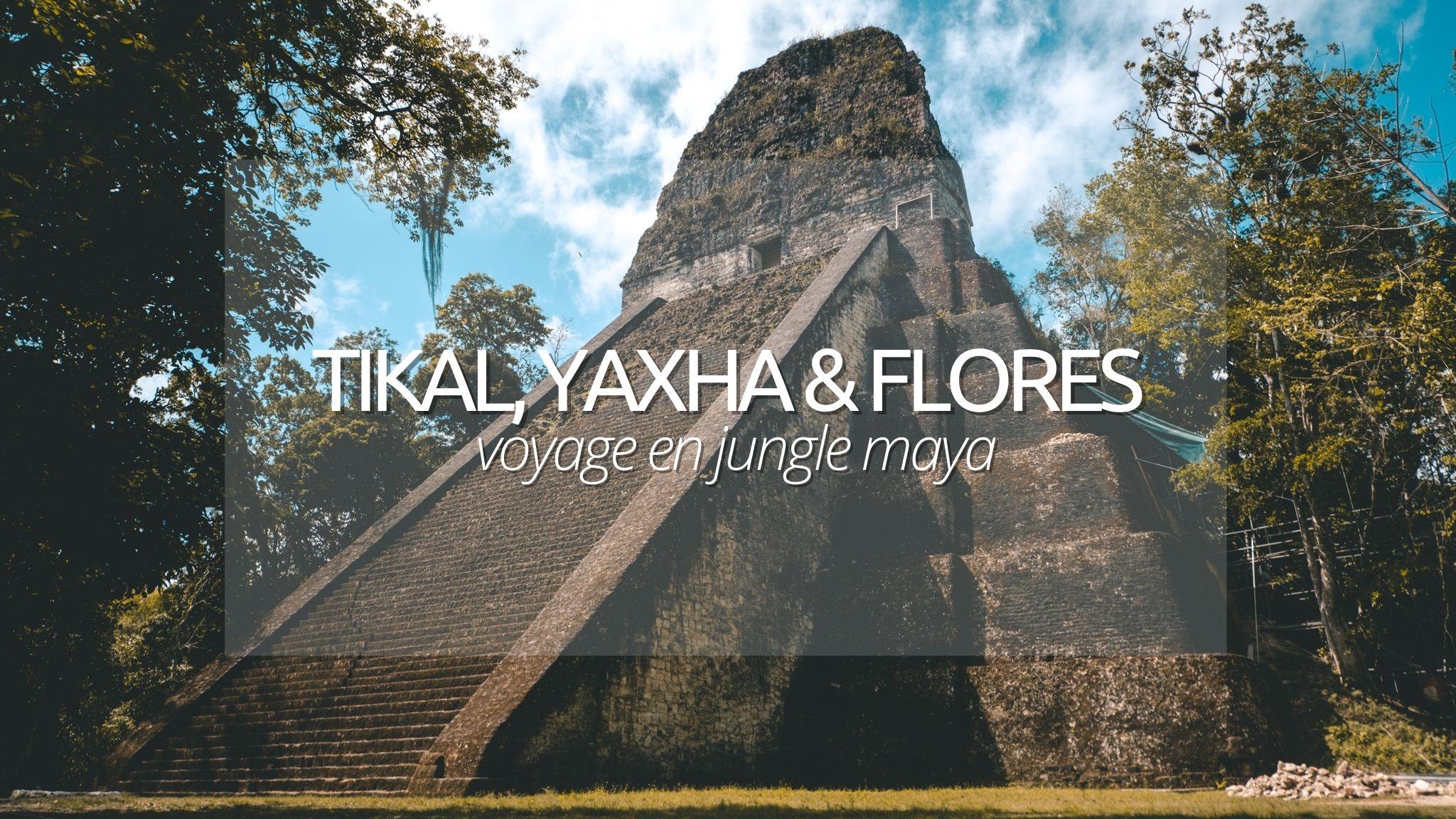 Visiter Tikal, Yaxha et Flores au Guatemala : voyage en pleine jungle maya.
