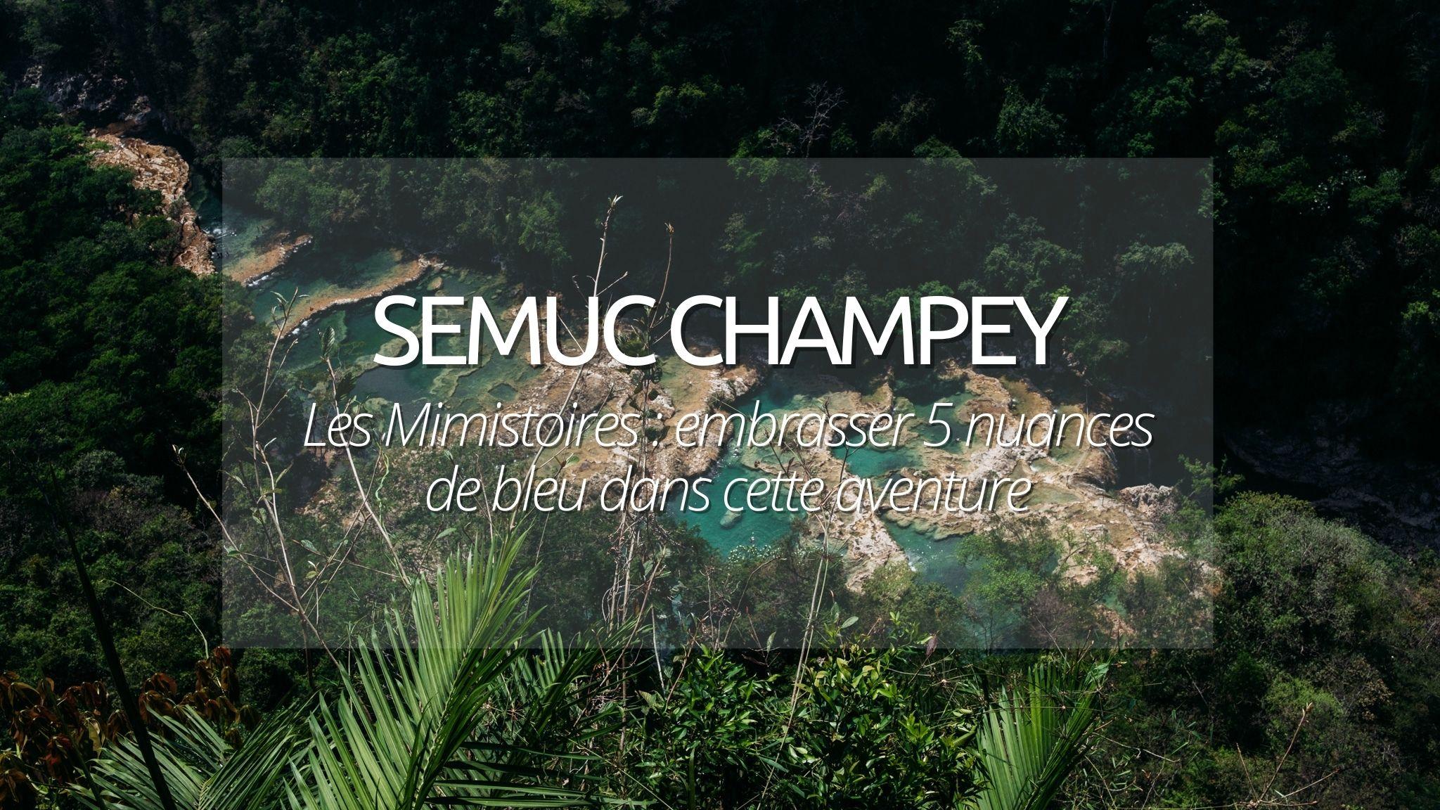 Les Mimistoires : Embrasser 5 nuances de bleu pour visiter Semuc Champey