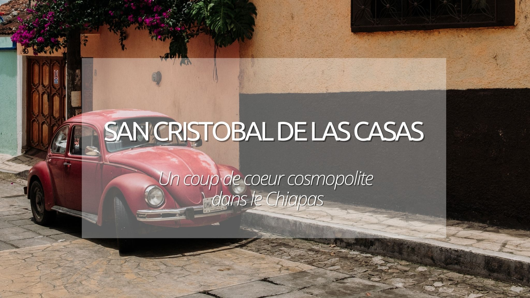 Visiter San Cristobal de las Casas : coup de coeur cosmopolite du Chiapas